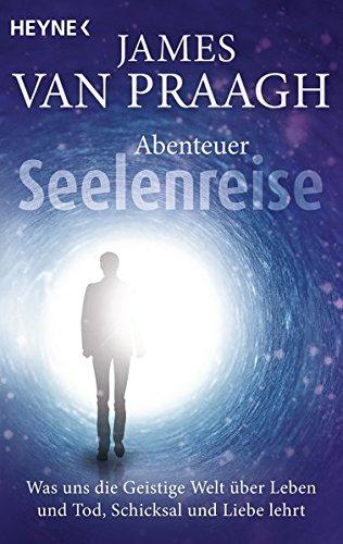 Abenteuer Seelenreise  Was Uns Die Geistige Welt über Leben Und Tod Schicksal Und Liebe Lehrt