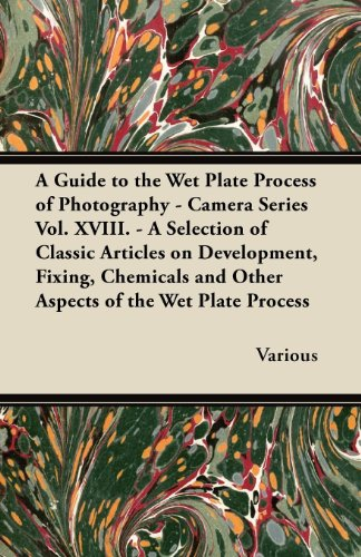 (A Guide to the Wet Plate Process of Photography - Camera Series Vol. XVIII. - A Selection of Classic Articles on Development, Fixing, Chemicals and)