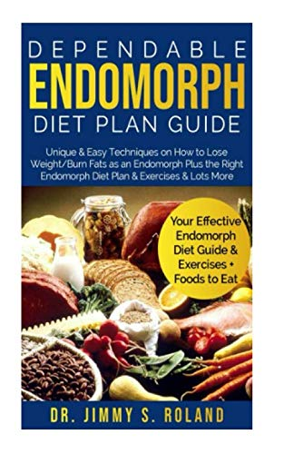 Dependable Endomorph Diet Plan Guide: Unique & Easy Techniques on How to Lose Weight/Burn Fats as an Endomorph Plus the Right Endomorph Diet Plan & Exercises & Lots More