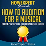 How to Audition for a Musical: Your Step-by-Step Guide to Auditioning for a Musical | HowExpert Press