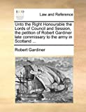 Unto the Right Honourable the Lords of Council and Session, the Petition of Robert Gardiner Late Commissary to the Army in Scotland, Robert Gardiner, 1170004067