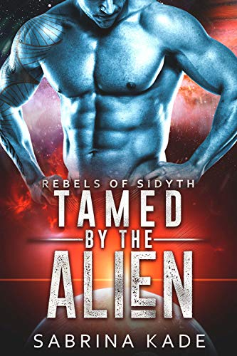 Tamed by the Alien: A Sci-Fi Alien Romance (Rebels of Sidyth Book 9)
