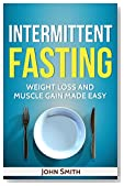 INTERMITTENT FASTING: Weight Loss And Muscle Gain Made Easy (intermittent fasting for beginners, intermittent fasting for women, intermittent fasting for men)