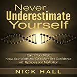 Never Underestimate Yourself: Realize Your Value, Know Your Worth and Gain More Self Confidence with Hypnosis and Meditation | Nick Hall