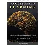 Accelerated Learning: Accelerated Learning Strategies to Master Skill Acquisition and Boost Productivity With a Step by Step Blueprint