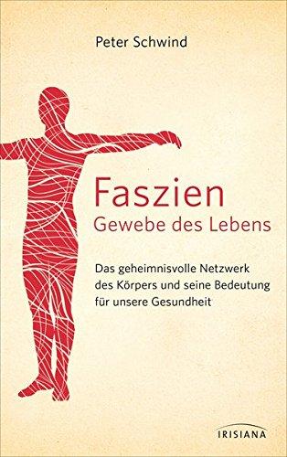 Faszien – Gewebe Des Lebens  Das Geheimnisvolle Netzwerk Des Körpers Und Seine Bedeutung Für Unsere Gesundheit