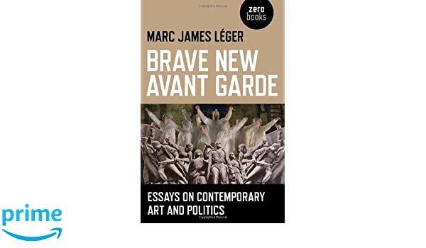 brave new avant garde essays on contemporary art and politics  brave new avant garde essays on contemporary art and politics marc james leger 9781780990507 com books
