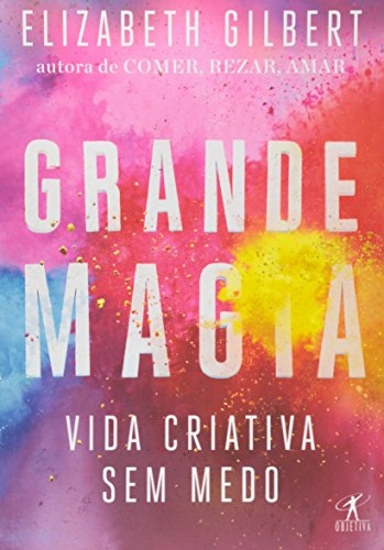 Grande Magia. Vida Criativa sem Medo