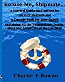 ''Excuse Me Shipmate...'': A Survival Guide for All New Recruits And A Comedy Book For Salty Sailors Explaining All The Terminology, Jargon, Slang and Acronyms of the U.S. Navy