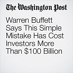 Warren Buffett Says This Simple Mistake Has Cost Investors More Than $100 Billion