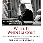 Write It When I'm Gone: Remarkable Off-the-Record Conversations with Gerald R. Ford   Thomas M. DeFrank