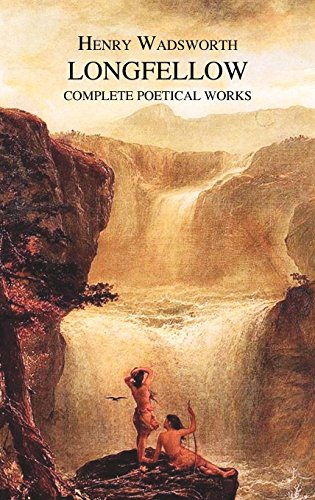 The Complete Poetical Works of Henry Wadsworth Longfellow (Henry Wadsworth Longfellow Best Poems)