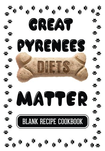 Great Pyrenees Diets Matter: Homemade Dog Food Recipe Book, Blank Recipe Cookbook, 7 x 10, 100 Blank Recipe Pages by Dartan Creations