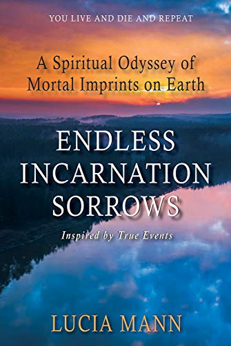 Endless Incarnation Sorrows: A Spiritual Odyssey of Mortal Imprints on Earth by [Mann, Lucia]