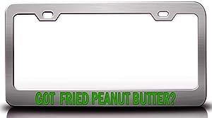 Custom Brother - GOT Fried Peanut Butter? Food Vegetable Fruit Metal Car SUV Truck License Plate Frame Ch o15