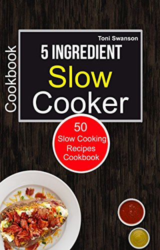 5 Ingredient Slow Cooker Cookbook: 50 Slow Cooking Recipes Cookbook by Toni Swanson