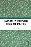 James Mill's Utilitarian Logic and Politics (Routledge Studies in Modern British History)