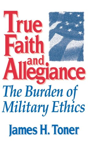 True Faith And Allegiance: The Burden of Military Ethics (Classical Resources Series; 3)
