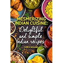 Mesmerizing Indian Cuisine: Delightful and Simple Indian Recipes