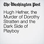Hugh Hefner, the Murder of Dorothy Stratten and the Dark Side of Playboy | Theresa Vargas