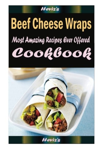 Beef Cheese Wraps: Delicious and Healthy Recipes You Can Quickly & Easily Cook Beef Wrap