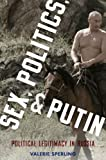 Sex, Politics, and Putin : Gender, Activism, and Political Legitimacy in Russia, Sperling, Valerie, 0199324352