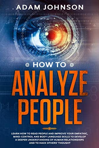 How To Analyze People: Learn how to Read People and Improve your Empathic, Mind-control and Body Language Skills to Develop a Deeper Understanding of human relationships and to hack others' thought