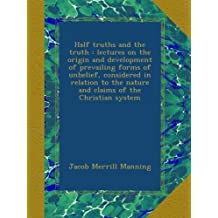Half truths and the truth : lectures on the origin and development of prevailing forms of unbelief, considered in relation to the nature and claims of the Christian system