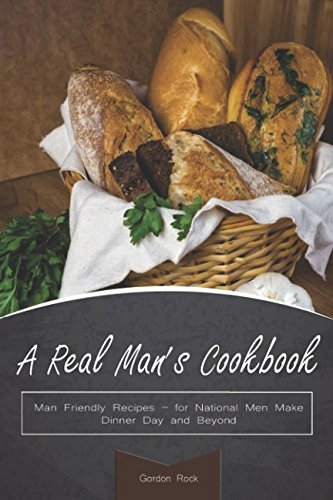 A Real Man's Cookbook: Man Friendly Recipes - for National Men Make Dinner Day and Beyond by Gordon Rock