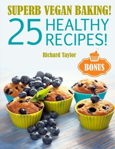 Superb Vegan Baking! 25 Healthy Recipes! by Richard Taylor