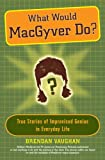 What Would MacGyver Do?, Brendan Vaughan, 0452289297