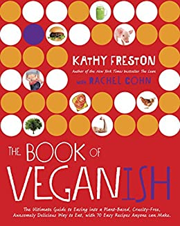 The Book of Veganish: The Ultimate Guide to Easing into a Plant-Based, Cruelty-Free, Awesomely Delicious Way to Eat, with 70 Easy Recipes Anyone can Make by [Freston, Kathy, Cohn, Rachel]