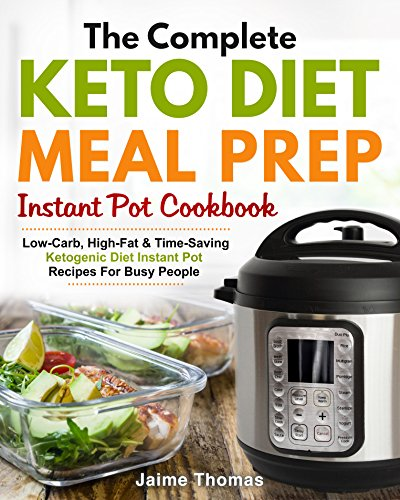 The Complete Keto Diet Meal Prep Instant Pot Cookbook: Low-Carb, High-Fat & Time-Saving Ketogenic Diet Instant Pot Recipes For Busy People (Meal Prep Cookbook) by Jaime Thomas