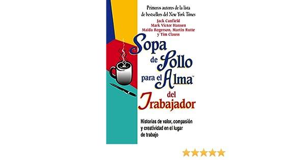 Amazon.com: Sopa de Pollo para el Alma del Trabajador: Historias de valor, compasión y creatividad en el lugar de trabajo (Spanish Edition) eBook: Jack ...