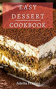 Easy Dessert Cookbook: Delicious Dessert Recipes You Can Easily Make At Home! by [Friesen, Adella]