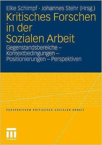 Kritisches Forschen in der Sozialen Arbeit: Gegenstandsbereiche - Kontextbedingungen - Positionierungen - Perspektiven (Perspektiven Kritischer Sozialer Arbeit) (German Edition)