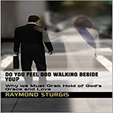 Do You Feel God Walking Beside You?: Why We Must Grab Hold of God's Grace and Love Audiobook by Raymond Sturgis Narrated by Gregory Allen Siders