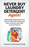 Never Buy Laundry Detergent Again! Refreshingly Cheap Recipes and Tips for Homemade Detergents, Fabric Softeners, and Other Laundry Products (Save at Home Guide)