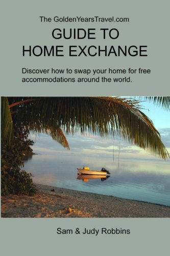 The GoldenYearsTravel.com GUIDE TO HOME EXCHANGE: Discover How to Swap Your Home For Free Accommodations Around the World
