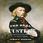 The Real Custer: From Boy General to Tragic Hero | James S Robbins