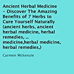 Ancient Herbal Medicine: Discover the Amazing Benefits of 7 Herbs to Cure Yourself Naturally | Carmen Mckenzie