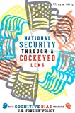 National Security Through a Cockeyed Lens : How Cognitive Bias Impacts U. S. Foreign Policy, Yetiv, Steve A., 1421411253