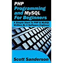 PHP Programming and MySQL For Beginners: A Simple Start To PHP & MySQL (Written By A Software Engineer)