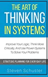#9: The Art Of Thinking In Systems: Improve Your Logic, Think More Critically, And Use Proven Systems To Solve Your Problems   - Strategic Planning For Everyday Life