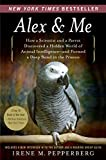 Alex & Me: How a Scientist and a Parrot Discovered a Hidden World of Animal Intelligence-and Formed a Deep Bond in the Process