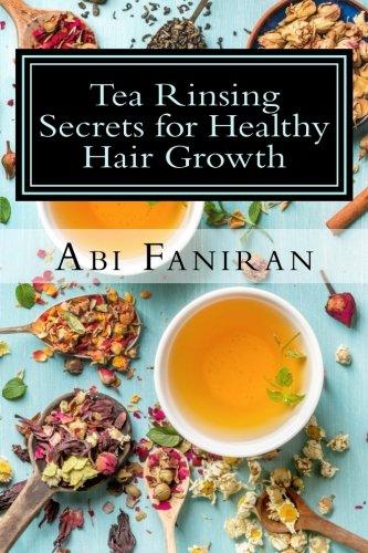 Tea Rinsing Secrets for Healthy Hair Growth (Healthy Hair Care Series) (Volume 3)