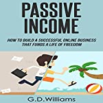 Passive Income: How to Build a Successful Online Business That Funds a Life of Freedom | G.D. Williams