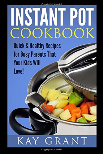 Instant Pot Cookbook: Quick & Healthy Recipes for Busy Parents That Your Kids Will Love! (Fast, Delicious, Tasty, Pressure Cooker)