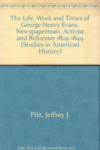 The Life, Work and Times of George Henry Evans, Newspaperman, Activist and Reformer (1829-1849) (Studies in American History) by Edwin Mellen Pr
