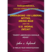 "Unmasking 100 Liberal Myths, Media Bias, and the U.S. Moral Decay!: Independents, can you handle the truth? ""Every American Should Read!"" A Twelve Year Investigation!!"